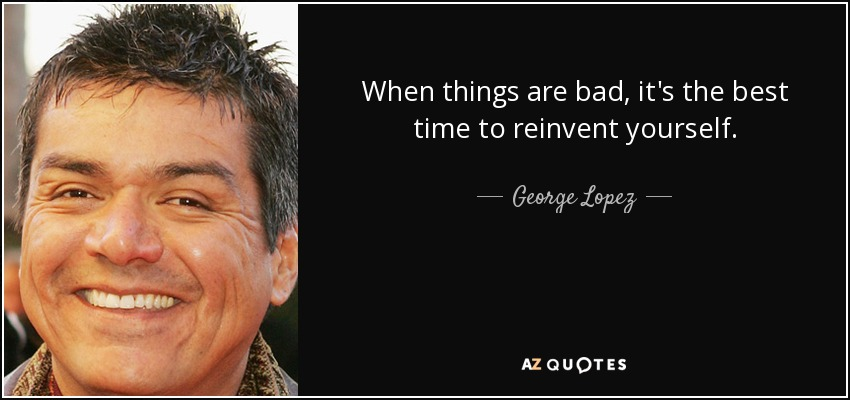 When things are bad, it's the best time to reinvent yourself. - George Lopez