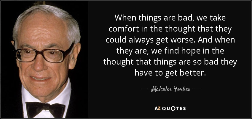 When things are bad, we take comfort in the thought that they could always get worse. And when they are, we find hope in the thought that things are so bad they have to get better. - Malcolm Forbes