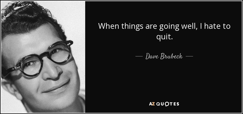 When things are going well, I hate to quit. - Dave Brubeck