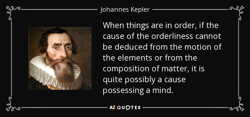 When things are in order, if the cause of the orderliness cannot be deduced from the motion of the elements or from the composition of matter, it is quite possibly a cause possessing a mind. - Johannes Kepler