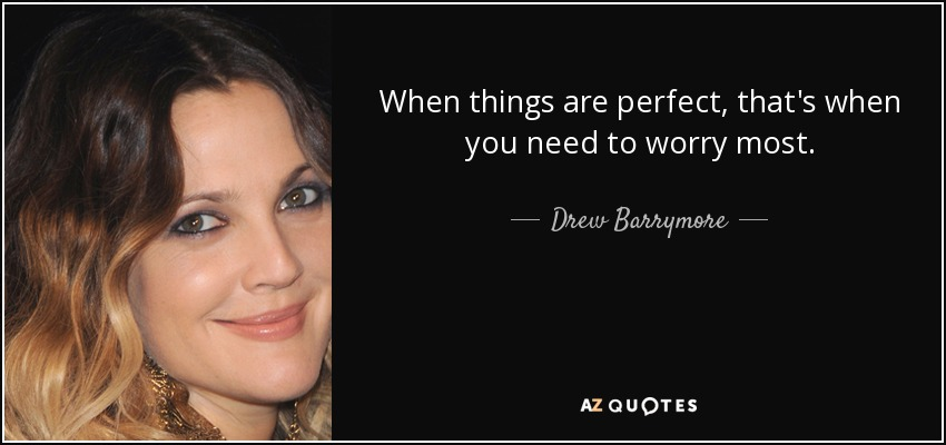 When things are perfect, that's when you need to worry most. - Drew Barrymore
