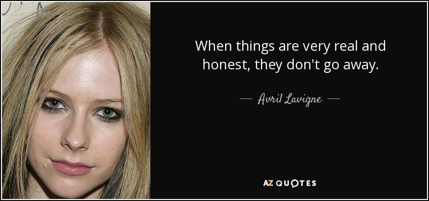 When things are very real and honest, they don't go away. - Avril Lavigne