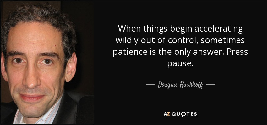 When things begin accelerating wildly out of control, sometimes patience is the only answer. Press pause. - Douglas Rushkoff