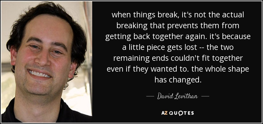 when things break, it's not the actual breaking that prevents them from getting back together again. it's because a little piece gets lost -- the two remaining ends couldn't fit together even if they wanted to. the whole shape has changed. - David Levithan