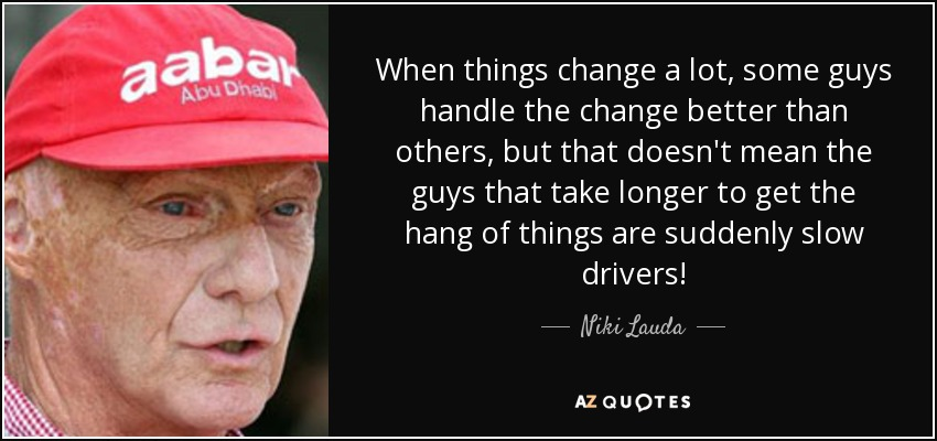 When things change a lot, some guys handle the change better than others, but that doesn't mean the guys that take longer to get the hang of things are suddenly slow drivers! - Niki Lauda