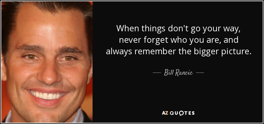 Bill Rancic Quote When Things Dont Go Your Way Never Forget Who