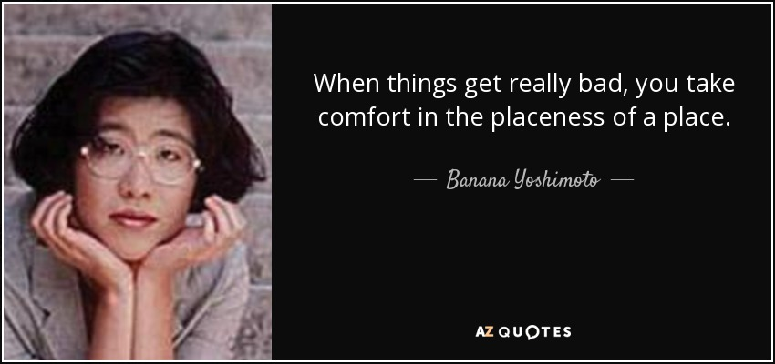 When things get really bad, you take comfort in the placeness of a place. - Banana Yoshimoto