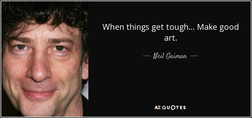Neil Gaiman Quote When Things Get Tough Make Good Art