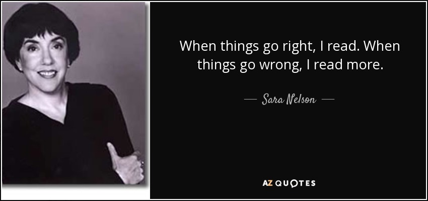 When things go right, I read. When things go wrong, I read more. - Sara Nelson