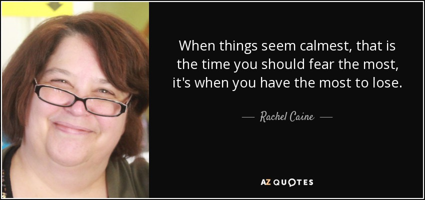 When things seem calmest, that is the time you should fear the most, it's when you have the most to lose. - Rachel Caine