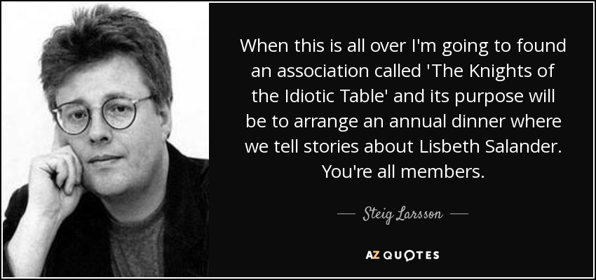 When this is all over I'm going to found an association called 'The Knights of the Idiotic Table' and its purpose will be to arrange an annual dinner where we tell stories about Lisbeth Salander. You're all members. - Steig Larsson