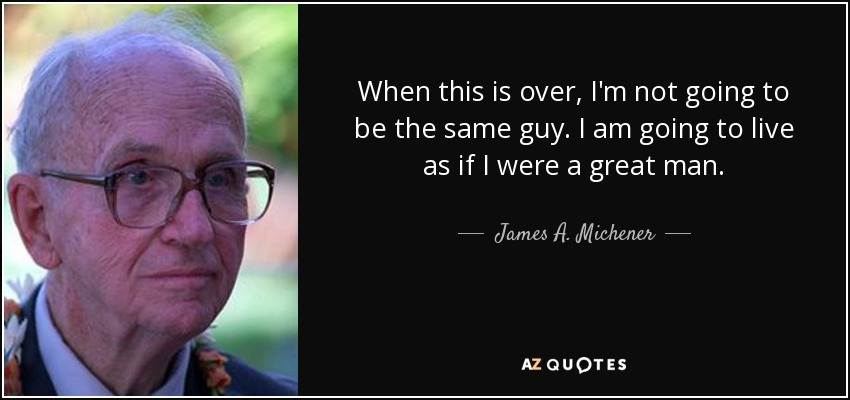 When this is over, I'm not going to be the same guy. I am going to live as if I were a great man. - James A. Michener
