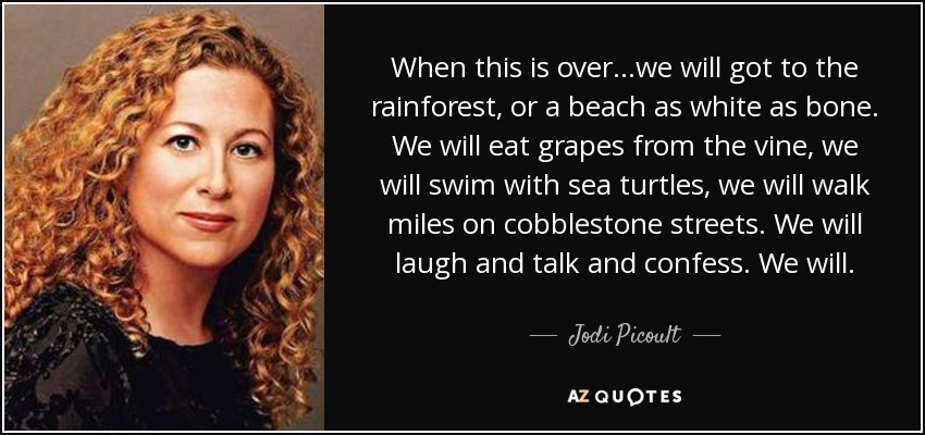 When this is over...we will got to the rainforest, or a beach as white as bone. We will eat grapes from the vine, we will swim with sea turtles, we will walk miles on cobblestone streets. We will laugh and talk and confess. We will. - Jodi Picoult