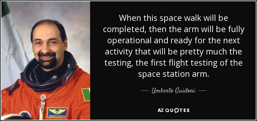 When this space walk will be completed, then the arm will be fully operational and ready for the next activity that will be pretty much the testing, the first flight testing of the space station arm. - Umberto Guidoni