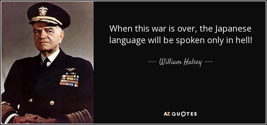 When this war is over, the Japanese language will be spoken only in hell! - William Halsey