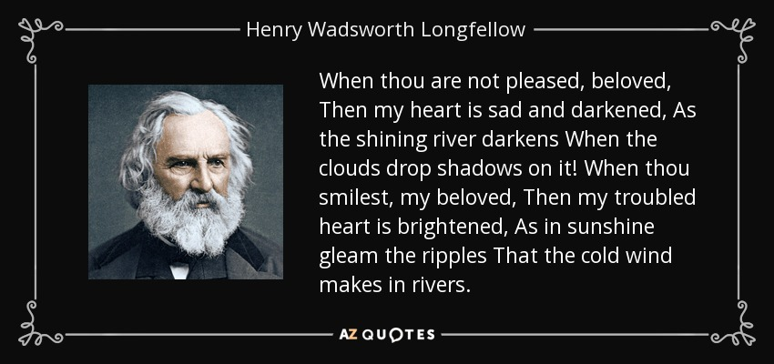 When thou are not pleased, beloved, Then my heart is sad and darkened, As the shining river darkens When the clouds drop shadows on it! When thou smilest, my beloved, Then my troubled heart is brightened, As in sunshine gleam the ripples That the cold wind makes in rivers. - Henry Wadsworth Longfellow
