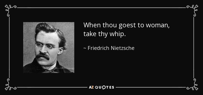 When thou goest to woman, take thy whip. - Friedrich Nietzsche