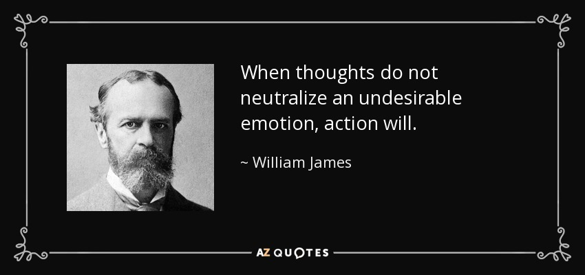 When thoughts do not neutralize an undesirable emotion, action will. - William James