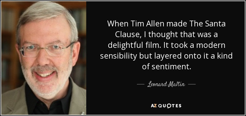 When Tim Allen made The Santa Clause, I thought that was a delightful film. It took a modern sensibility but layered onto it a kind of sentiment. - Leonard Maltin