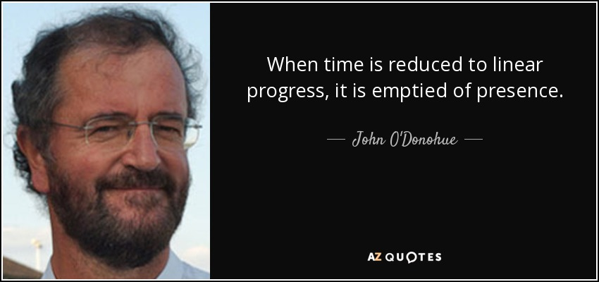 When time is reduced to linear progress, it is emptied of presence. - John O'Donohue