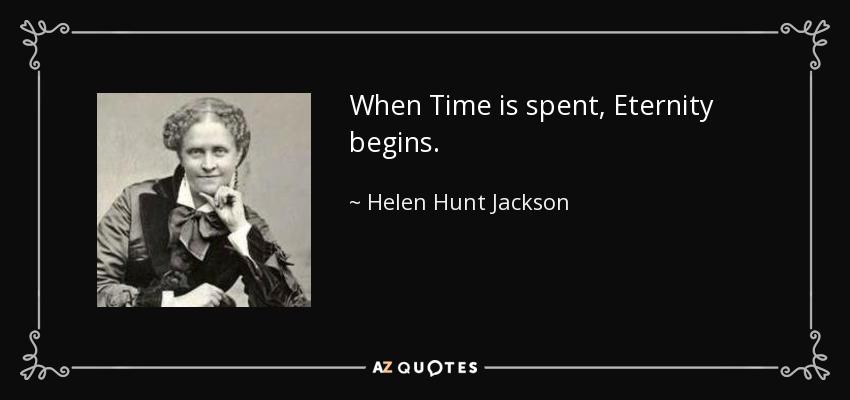 When Time is spent, Eternity begins. - Helen Hunt Jackson