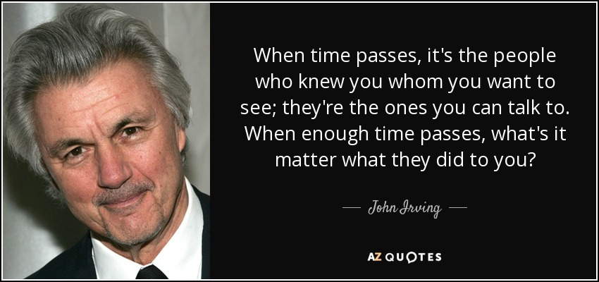 When time passes, it's the people who knew you whom you want to see; they're the ones you can talk to. When enough time passes, what's it matter what they did to you? - John Irving