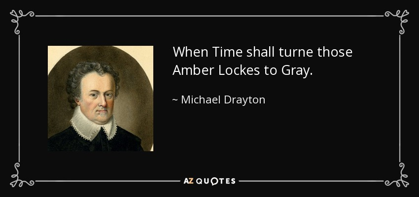 When Time shall turne those Amber Lockes to Gray. - Michael Drayton