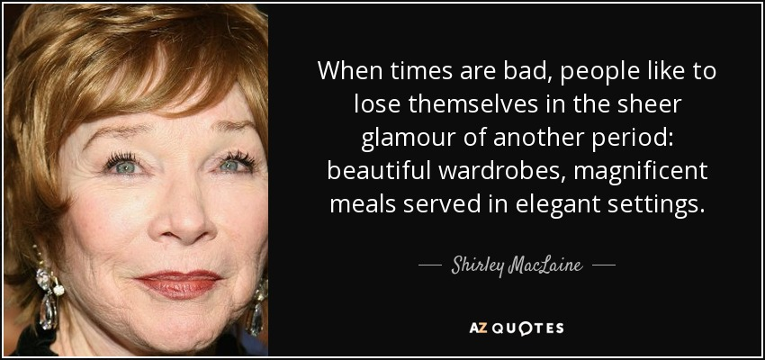 When times are bad, people like to lose themselves in the sheer glamour of another period: beautiful wardrobes, magnificent meals served in elegant settings. - Shirley MacLaine