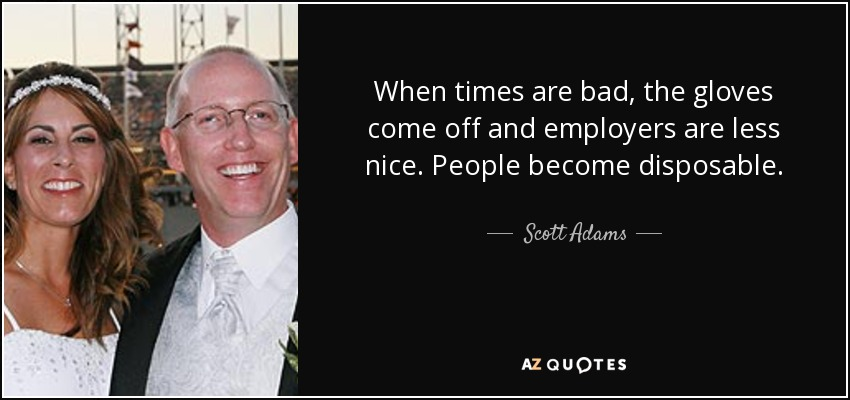 When times are bad, the gloves come off and employers are less nice. People become disposable. - Scott Adams