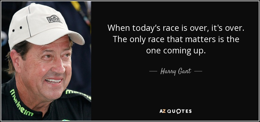 Harry Gant Quote: When Today's Race Is Over, It's Over