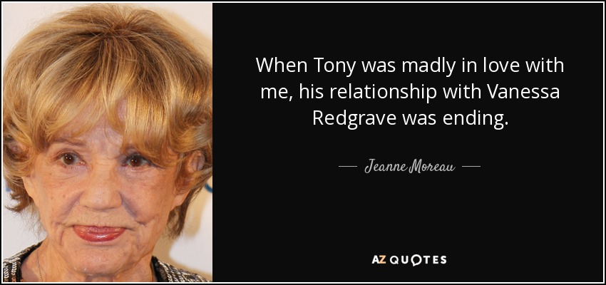 When Tony was madly in love with me, his relationship with Vanessa Redgrave was ending. - Jeanne Moreau