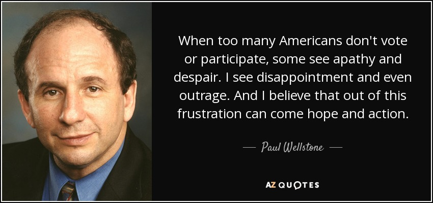 When too many Americans don't vote or participate, some see apathy and despair. I see disappointment and even outrage. And I believe that out of this frustration can come hope and action. - Paul Wellstone
