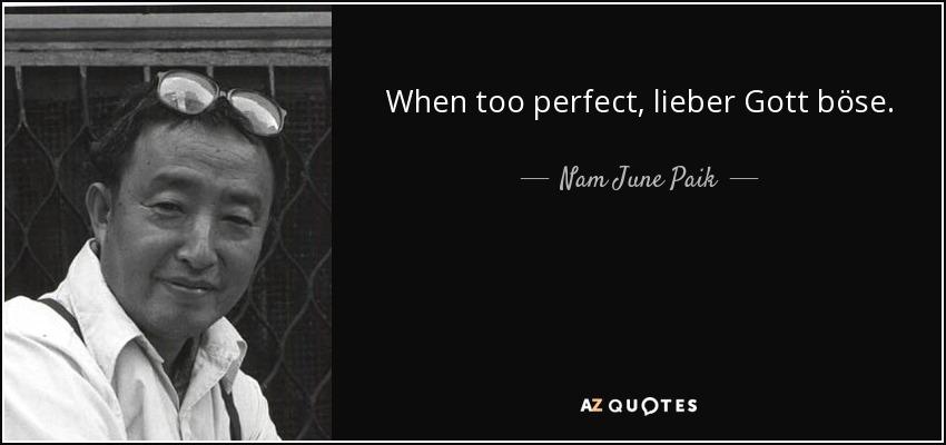 When too perfect, lieber Gott böse. - Nam June Paik