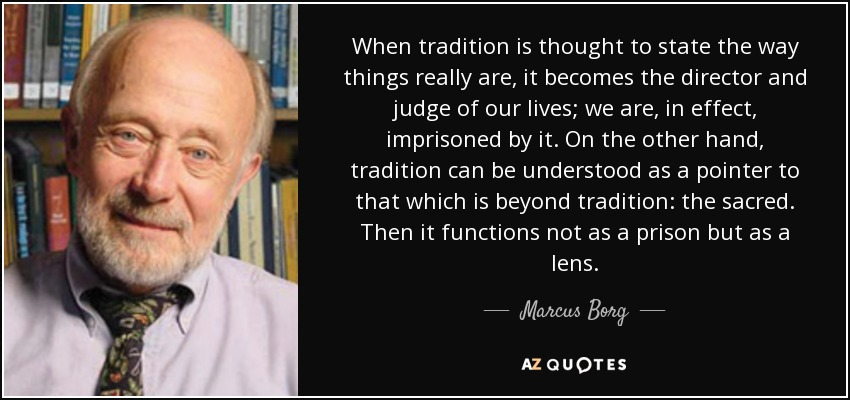 When tradition is thought to state the way things really are, it becomes the director and judge of our lives; we are, in effect, imprisoned by it. On the other hand, tradition can be understood as a pointer to that which is beyond tradition: the sacred. Then it functions not as a prison but as a lens. - Marcus Borg
