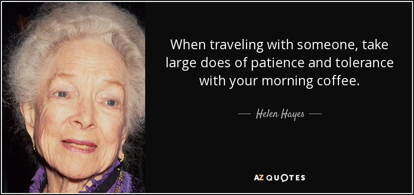 When traveling with someone, take large does of patience and tolerance with your morning coffee. - Helen Hayes