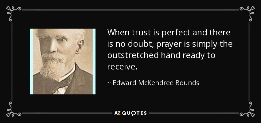 When trust is perfect and there is no doubt, prayer is simply the outstretched hand ready to receive. - Edward McKendree Bounds