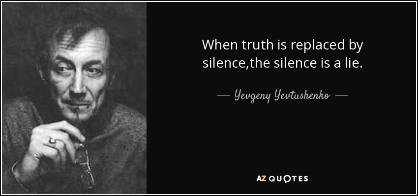 When truth is replaced by silence,the silence is a lie. - Yevgeny Yevtushenko