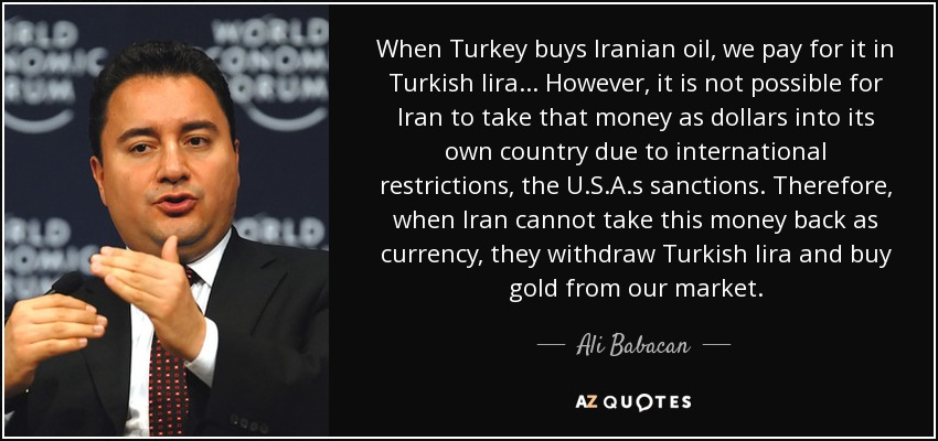 When Turkey buys Iranian oil, we pay for it in Turkish lira... However, it is not possible for Iran to take that money as dollars into its own country due to international restrictions, the U.S.A.s sanctions. Therefore, when Iran cannot take this money back as currency, they withdraw Turkish lira and buy gold from our market. - Ali Babacan