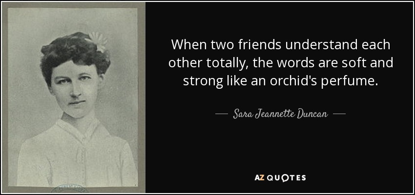 When two friends understand each other totally, the words are soft and strong like an orchid's perfume. - Sara Jeannette Duncan