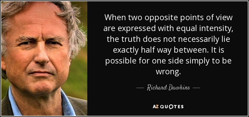 ...when two opposite points of view are expressed with equal intensity, the truth does not necessarily lie exactly halfway between them. It is possible for one side to be simply wrong. - Richard Dawkins