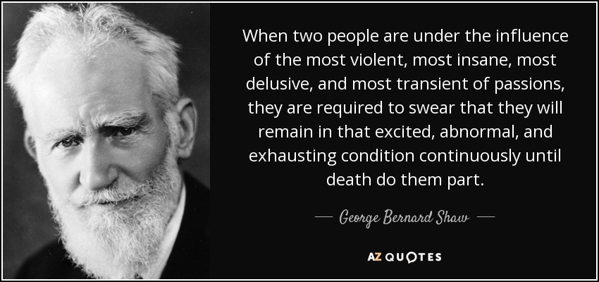 When two people are under the influence of the most violent, most insane, most delusive, and most transient of passions, they are required to swear that they will remain in that excited, abnormal, and exhausting condition continuously until death do them part. - George Bernard Shaw