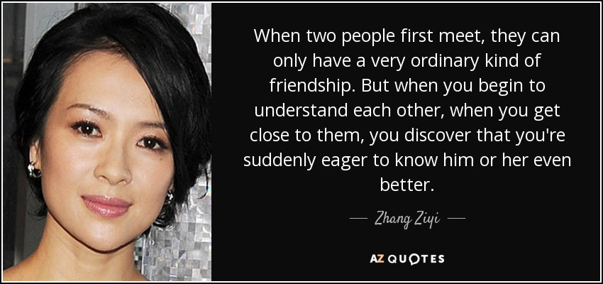When two people first meet, they can only have a very ordinary kind of friendship. But when you begin to understand each other, when you get close to them, you discover that you're suddenly eager to know him or her even better. - Zhang Ziyi