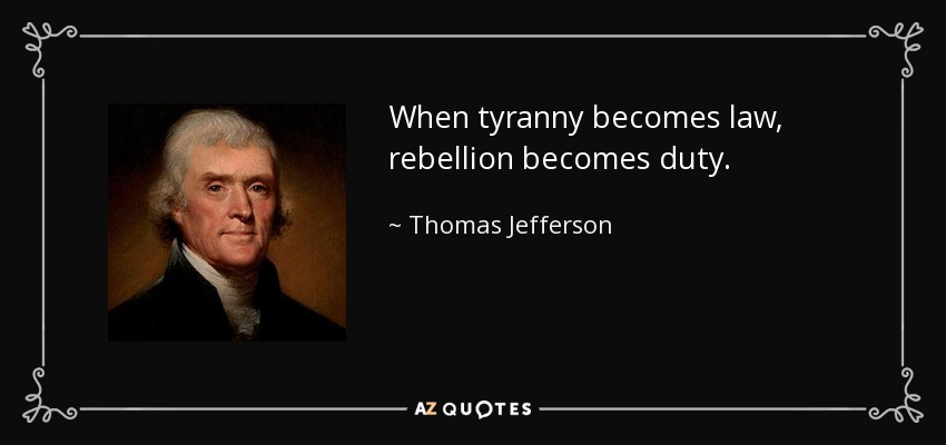 When tyranny becomes law, rebellion becomes duty. - Thomas Jefferson