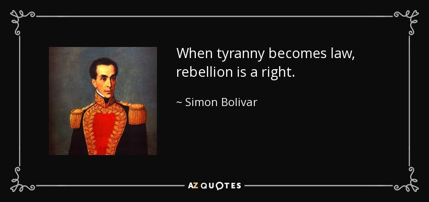 When tyranny becomes law, rebellion is a right. - Simon Bolivar