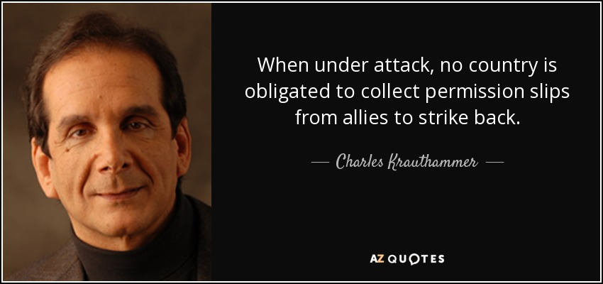 When under attack, no country is obligated to collect permission slips from allies to strike back. - Charles Krauthammer