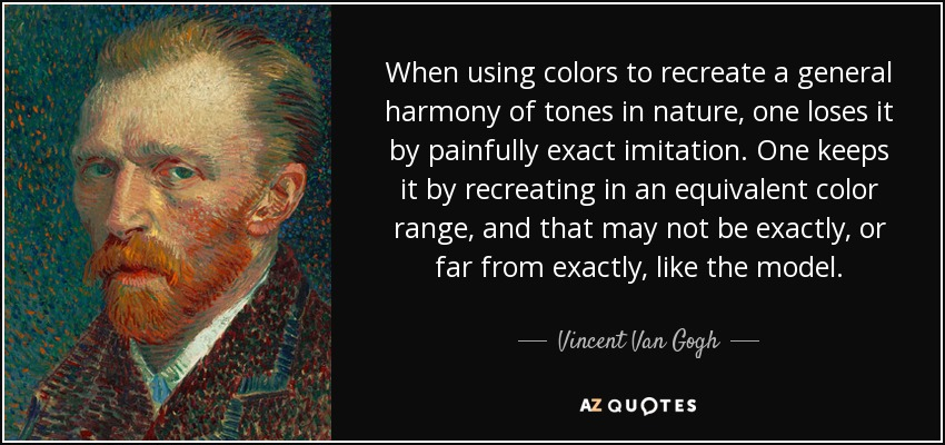 When using colors to recreate a general harmony of tones in nature, one loses it by painfully exact imitation. One keeps it by recreating in an equivalent color range, and that may not be exactly, or far from exactly, like the model. - Vincent Van Gogh