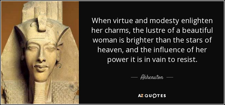 When virtue and modesty enlighten her charms, the lustre of a beautiful woman is brighter than the stars of heaven, and the influence of her power it is in vain to resist. - Akhenaton
