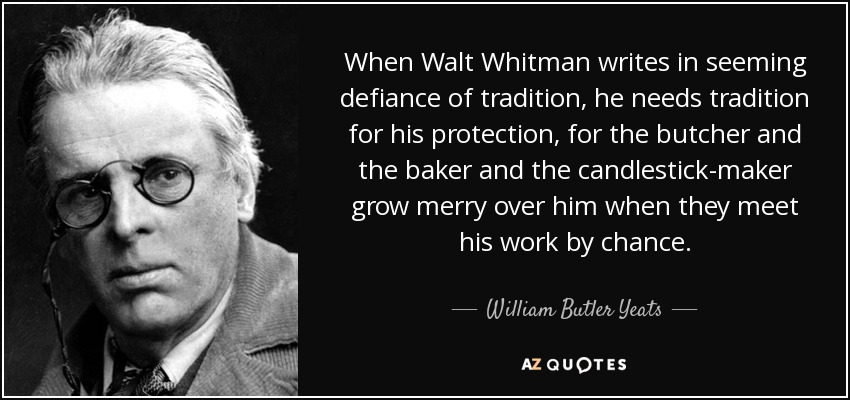 When Walt Whitman writes in seeming defiance of tradition, he needs tradition for his protection, for the butcher and the baker and the candlestick-maker grow merry over him when they meet his work by chance. - William Butler Yeats