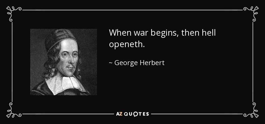 When war begins, then hell openeth. - George Herbert