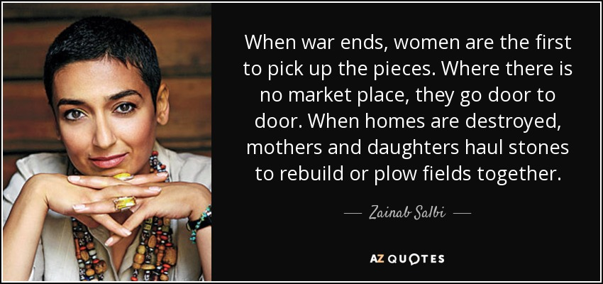 When war ends, women are the first to pick up the pieces. Where there is no market place, they go door to door. When homes are destroyed, mothers and daughters haul stones to rebuild or plow fields together. - Zainab Salbi